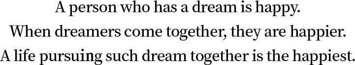 A person who h as a dream is h appy. When dreamers come together, they are h appier. A life pursuing such dream together is the h appiest.
